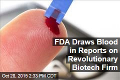 FDA Draws Blood in Reports on Revolutionary Biotech Firm