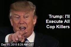 Trump: I'll Execute All Cop Killers