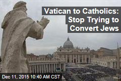 Vatican to Catholics: Stop Trying to Convert Jews