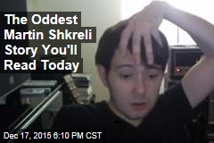 The Oddest Martin Shkreli Story You'll Read Today