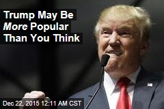 Trump May Be More Popular Than You Think