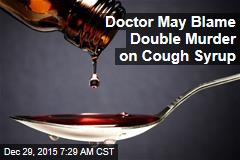Doc Expected to Blame Cough Syrup for Double Murder