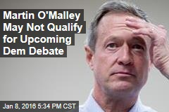 Martin O'Malley May Not Qualify for Upcoming Dem Debate