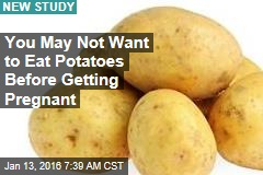 You May Not Want to Eat Potatoes Before Getting Pregnant