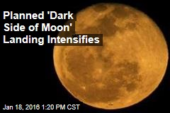 Planned 'Dark Side of Moon' Landing Intensifies
