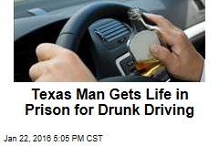 Texas Man Gets Life in Prison for Drunk Driving