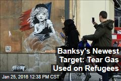 Banksy's Newest Target: Tear Gas Used on Refugees