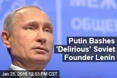 Putin Bashes 'Delirious' Soviet Founder Lenin