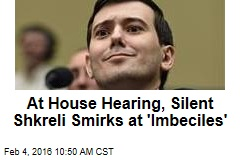 At House Hearing, Silent Shkreli Smirks at 'Imbeciles'