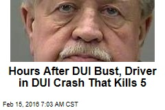 Hours After DUI Bust, Driver in DUI Crash That Kills 5