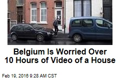 Belgium Is Worried Over 10 Hours of Video of a House