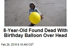 8-Year-Old Found Dead With Birthday Balloon Over Head