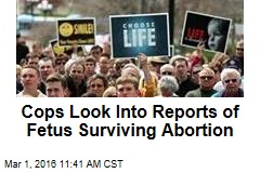 Cops Look Into Reports of Fetus Surviving Abortion