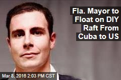 Fla. Mayor to Float on DIY Raft From Cuba to US