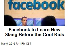 Facebook to Learn New Slang Before the Cool Kids