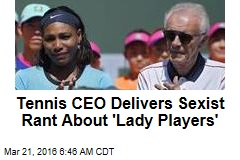 Tennis CEO Delivers Sexist Rant About 'Lady Players'