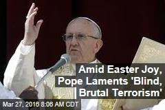 Amid Easter Joy, Pope Laments 'Blind, Brutal Terrorism'