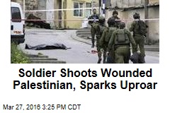 Soldier Shoots Wounded Palestinian, Sparks Uproar