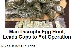Man Disrupts Egg Hunt, Leads Cops to Pot Operation