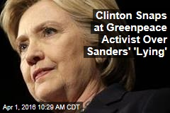 Clinton Snaps at Greenpeace Activist Over Sanders' 'Lying'