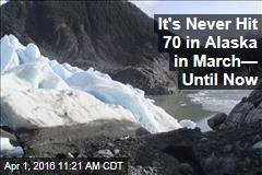 It's Never Hit 70 in Alaska in March— Until Now