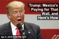 Trump: Mexico's Paying for That Wall, and Here's How
