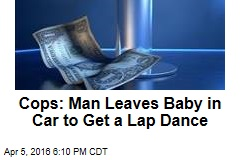 Cops: Man Leaves Baby in Car to Get a Lap Dance