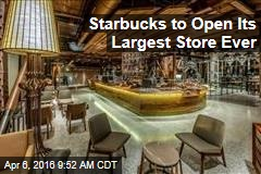 Starbucks to Open Its Largest Store Ever