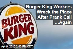 Burger King Workers Wreck the Place After Prank Call …Again