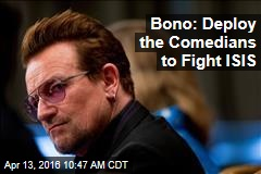 Bono: Deploy the Comedians to Fight ISIS