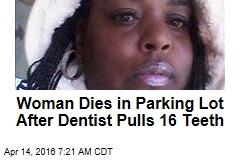 Woman Dies in Parking Lot After Dentist Pulls 16 Teeth
