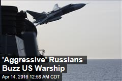 'Aggressive' Russians Buzz US Warship