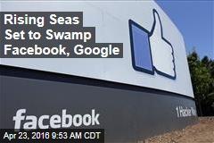 Rising Seas Set to Swamp Facebook, Google