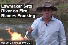 Lawmaker Sets River on Fire, Blames Fracking
