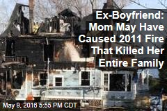 Ex-Boyfriend: Mom May Have Caused 2011 Fire That Killed Her Entire Family
