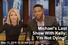 Michael's Last Show With Kelly: 'I'm Not Dying!'