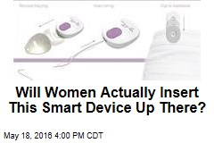 Will Women Actually Insert This Smart Device Up There?