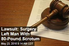 Lawsuit: Surgery Left Man With 80-Pound Scrotum