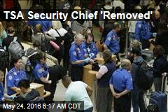TSA Security Chief 'Removed'