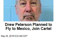 Drew Peterson Planned to Fly to Mexico, Join Cartel