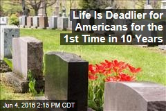Life Is Deadlier for Americans for the 1st Time in 10 Years