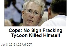 Cops: No Sign Fracking Tycoon Killed Himself