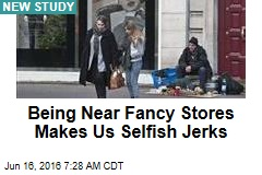Being Near Fancy Stores Makes Us Selfish Jerks