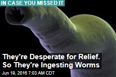 They're Desperate for Relief. So They're Ingesting Worms