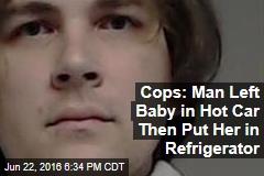 Cops: Man Left Baby in Hot Car Then Put Her in Refrigerator