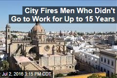 City Fires Men Who Didn't Go to Work for up to 15 Years