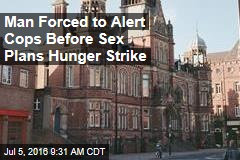 Guy Forced to Alert Cops Before Sex Plans Hunger Strike