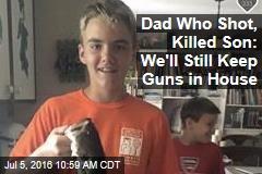 Dad Who Shot, Killed Son: We'll Still Keep Guns in House