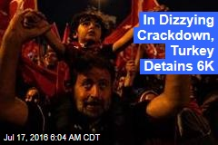 In Dizzying Crackdown, Turkey Detains 6K