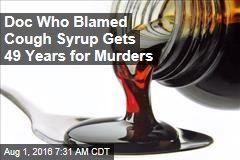 Doc Who Blamed Cough Syrup Gets 49 Years for Murders